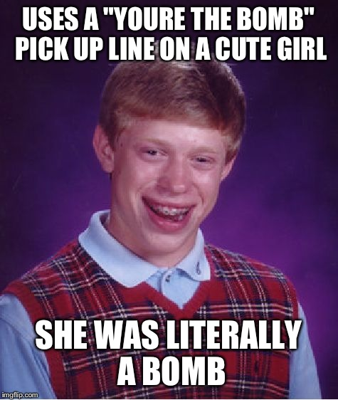 "Bad Luck Brian Meme | USES A ""YOURE THE BOMB"" PICK UP LINE ON A CUTE GIRL SHE WAS LITERALLY A BOMB 