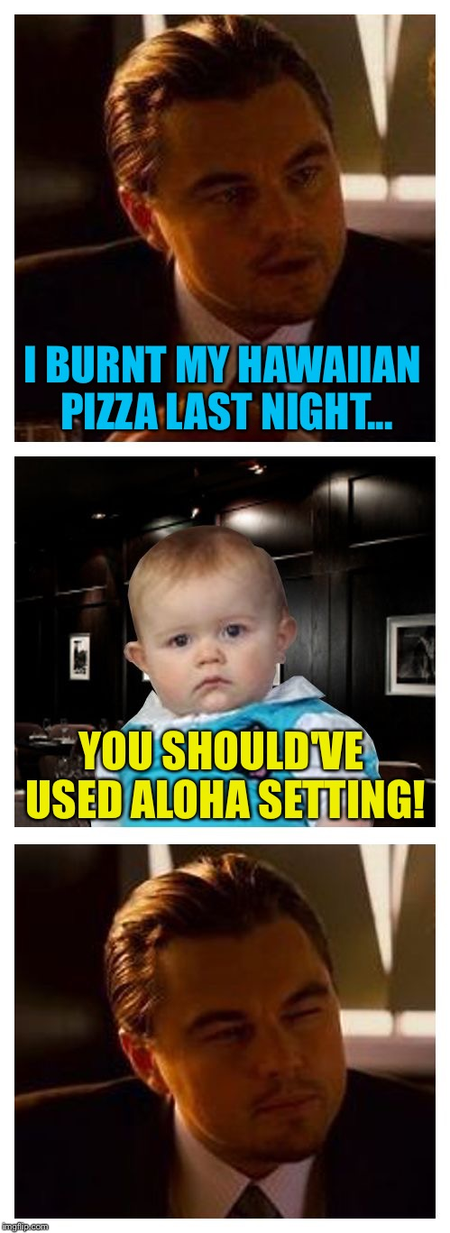 Leonardo Inception With Dad Joke Baby | I BURNT MY HAWAIIAN PIZZA LAST NIGHT... YOU SHOULD'VE USED ALOHA SETTING! | image tagged in leonardo inception with dad joke baby,memes | made w/ Imgflip meme maker