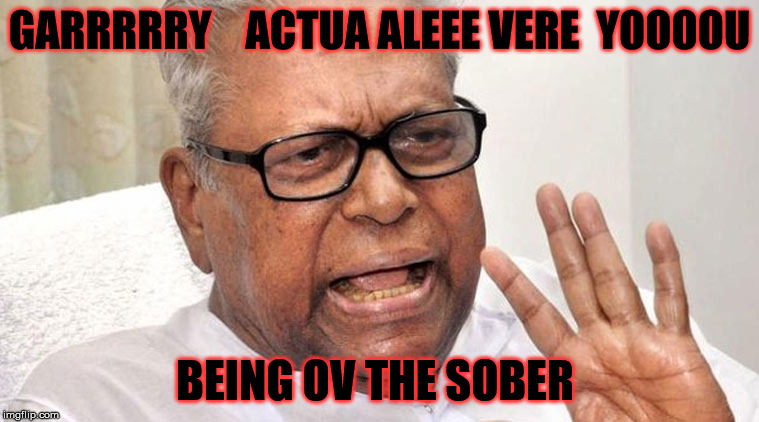 GARRRRRY    ACTUA ALEEE VERE  YOOOOU BEING OV THE SOBER | made w/ Imgflip meme maker