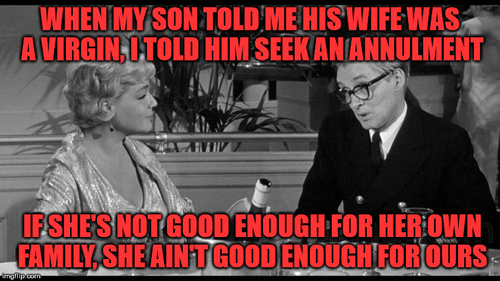 WHEN MY SON TOLD ME HIS WIFE WAS A VIRGIN, I TOLD HIM SEEK AN ANNULMENT IF SHE'S NOT GOOD ENOUGH FOR HER OWN FAMILY, SHE AIN'T GOOD ENOUGH F | made w/ Imgflip meme maker