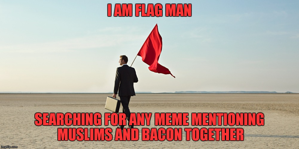 I AM FLAG MAN SEARCHING FOR ANY MEME MENTIONING MUSLIMS AND BACON TOGETHER | made w/ Imgflip meme maker