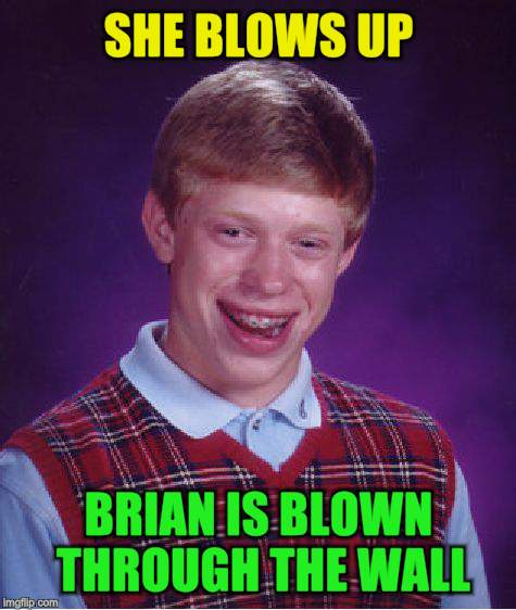 Bad Luck Brian Meme | SHE BLOWS UP BRIAN IS BLOWN THROUGH THE WALL | image tagged in memes,bad luck brian | made w/ Imgflip meme maker