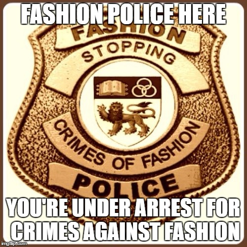 FASHION POLICE HERE YOU'RE UNDER ARREST FOR CRIMES AGAINST FASHION | made w/ Imgflip meme maker