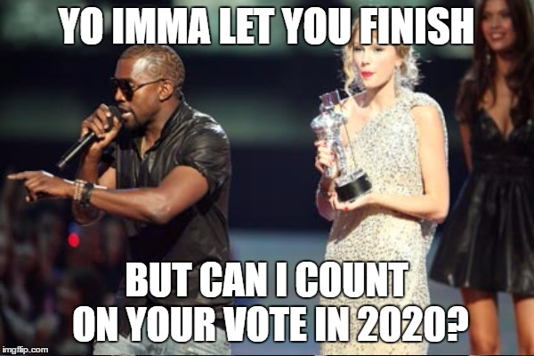 YO IMMA LET YOU FINISH BUT CAN I COUNT ON YOUR VOTE IN 2020? | made w/ Imgflip meme maker