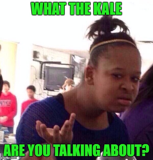Black Girl Wat Meme | WHAT THE KALE ARE YOU TALKING ABOUT? | image tagged in memes,black girl wat | made w/ Imgflip meme maker