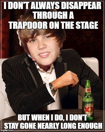 The Most Interesting Justin Bieber | I DON'T ALWAYS DISAPPEAR THROUGH A TRAPDOOR ON THE STAGE BUT WHEN I DO, I DON'T STAY GONE NEARLY LONG ENOUGH | image tagged in memes,the most interesting justin bieber | made w/ Imgflip meme maker