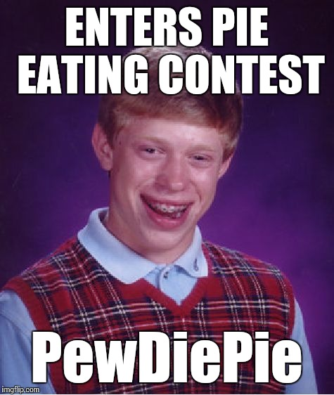 Bad Luck Brian Meme | ENTERS PIE EATING CONTEST PewDiePie | image tagged in memes,bad luck brian | made w/ Imgflip meme maker