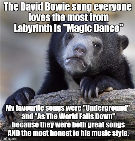 "You remind me of the meme. | The David Bowie song everyone loves the most from Labyrinth is ""Magic Dance"" My favourite songs were ""Underground"" and ""As The World Falls D 