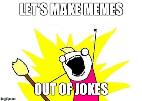 X All The Y Meme | LET'S MAKE MEMES OUT OF JOKES | image tagged in memes,x all the y | made w/ Imgflip meme maker