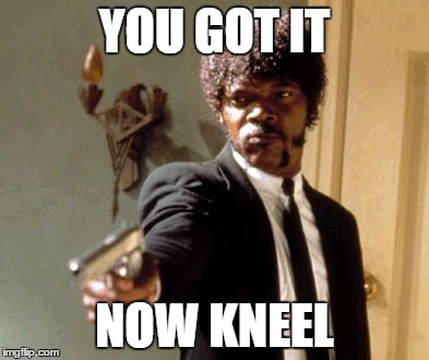 Say That Again I Dare You Meme | YOU GOT IT NOW KNEEL | image tagged in memes,say that again i dare you | made w/ Imgflip meme maker
