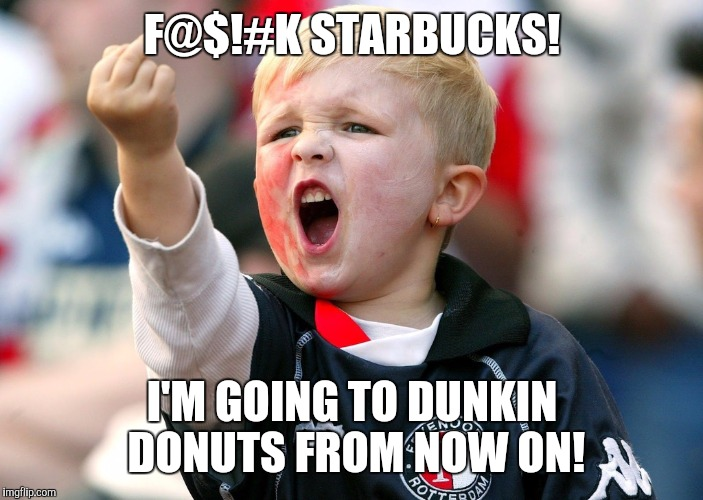 F@$!#K STARBUCKS! I'M GOING TO DUNKIN DONUTS FROM NOW ON! | made w/ Imgflip meme maker