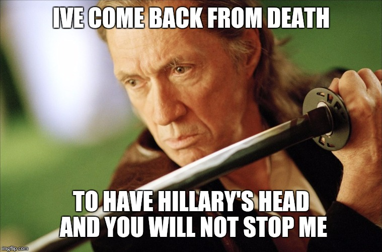 IVE COME BACK FROM DEATH TO HAVE HILLARY'S HEAD AND YOU WILL NOT STOP ME | made w/ Imgflip meme maker