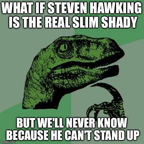 Philosoraptor Meme | WHAT IF STEVEN HAWKING IS THE REAL SLIM SHADY BUT WE'LL NEVER KNOW BECAUSE HE CAN'T STAND UP | image tagged in memes,philosoraptor | made w/ Imgflip meme maker