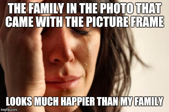 First World Problems Meme | THE FAMILY IN THE PHOTO THAT CAME WITH THE PICTURE FRAME LOOKS MUCH HAPPIER THAN MY FAMILY | image tagged in memes,first world problems | made w/ Imgflip meme maker