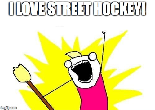 X All The Y Meme | I LOVE STREET HOCKEY! | image tagged in memes,x all the y | made w/ Imgflip meme maker