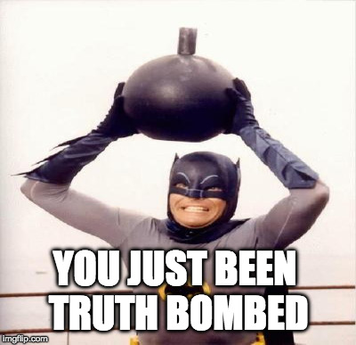 YOU JUST BEEN TRUTH BOMBED | made w/ Imgflip meme maker