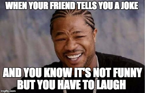 Yo Dawg Heard You Meme |  WHEN YOUR FRIEND TELLS YOU A JOKE; AND YOU KNOW IT'S NOT FUNNY BUT YOU HAVE TO LAUGH | image tagged in memes,yo dawg heard you | made w/ Imgflip meme maker