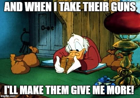 Scrooge McDuck 2 | AND WHEN I TAKE THEIR GUNS I'LL MAKE THEM GIVE ME MORE! | image tagged in memes,scrooge mcduck 2 | made w/ Imgflip meme maker