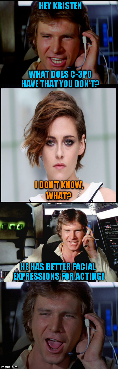 Han Solo Puns Kristen Stewart | HEY KRISTEN WHAT DOES C-3P0 HAVE THAT YOU DON'T? HE HAS BETTER FACIAL EXPRESSIONS FOR ACTING! I DON'T KNOW, WHAT? | image tagged in bad pun han solo,kristen stewart,star wars,r2d2  c3po,funny meme,twilight | made w/ Imgflip meme maker