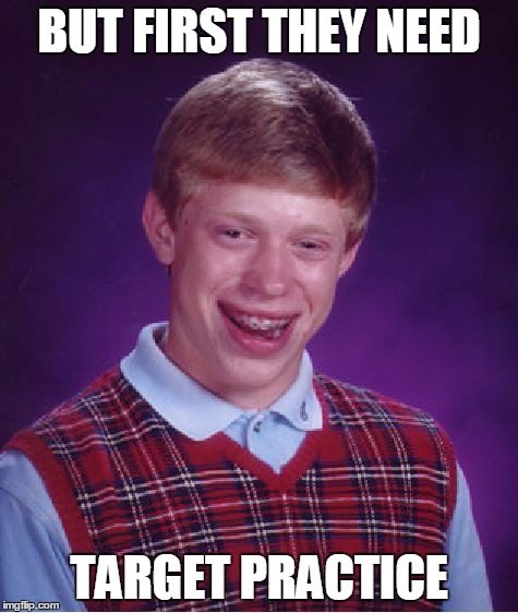 Bad Luck Brian Meme | BUT FIRST THEY NEED TARGET PRACTICE | image tagged in memes,bad luck brian | made w/ Imgflip meme maker