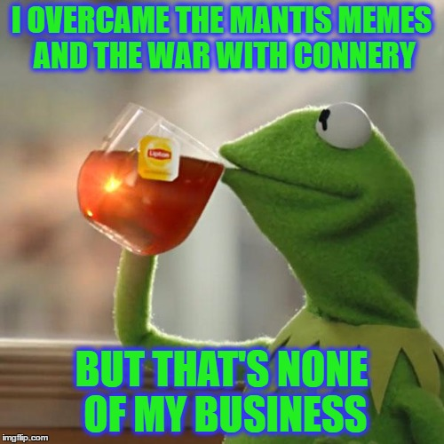 But Thats None Of My Business Meme | I OVERCAME THE MANTIS MEMES AND THE WAR WITH CONNERY BUT THAT'S NONE OF MY BUSINESS | image tagged in memes,but thats none of my business,kermit the frog | made w/ Imgflip meme maker