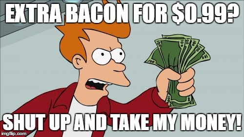 I recently got a bacon cheeseburger. As I scanned the menu, a glorious thing caught my eye. | EXTRA BACON FOR $0.99? SHUT UP AND TAKE MY MONEY! | image tagged in memes,shut up and take my money fry | made w/ Imgflip meme maker