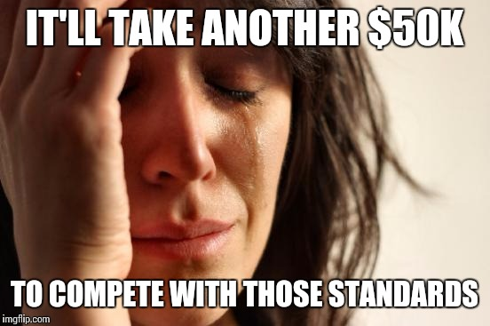 First World Problems Meme | IT'LL TAKE ANOTHER $50K TO COMPETE WITH THOSE STANDARDS | image tagged in memes,first world problems | made w/ Imgflip meme maker