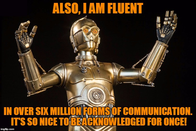 ALSO, I AM FLUENT IN OVER SIX MILLION FORMS OF COMMUNICATION. IT'S SO NICE TO BE ACKNOWLEDGED FOR ONCE! | made w/ Imgflip meme maker