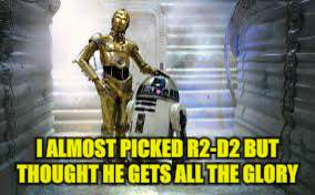 I ALMOST PICKED R2-D2 BUT THOUGHT HE GETS ALL THE GLORY | made w/ Imgflip meme maker