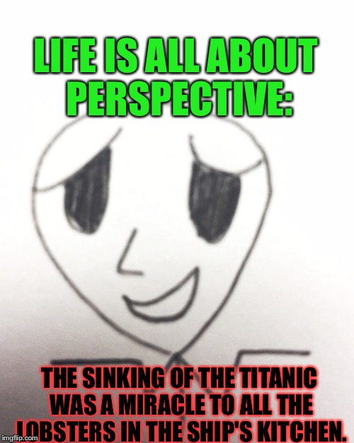 That's Probably True, But DAMN... | LIFE IS ALL ABOUT PERSPECTIVE: THE SINKING OF THE TITANIC WAS A MIRACLE TO ALL THE LOBSTERS IN THE SHIP'S KITCHEN. | image tagged in unhelpful optimistic man,memes,bad joke | made w/ Imgflip meme maker