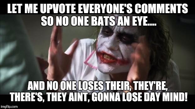And everybody loses their minds Meme | LET ME UPVOTE EVERYONE'S COMMENTS SO NO ONE BATS AN EYE.... AND NO ONE LOSES THEIR, THEY'RE, THERE'S, THEY AINT, GONNA LOSE DAY MIND! | image tagged in memes,and everybody loses their minds | made w/ Imgflip meme maker