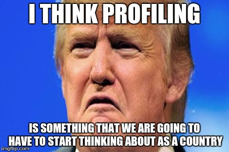 Donald trump crying |  I THINK PROFILING; IS SOMETHING THAT WE ARE GOING TO HAVE TO START THINKING ABOUT AS A COUNTRY | image tagged in donald trump crying | made w/ Imgflip meme maker