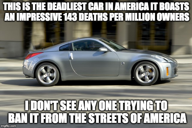 America's Assault Car Problem | THIS IS THE DEADLIEST CAR IN AMERICA IT BOASTS AN IMPRESSIVE 143 DEATHS PER MILLION OWNERS I DON'T SEE ANY ONE TRYING TO BAN IT FROM THE STR | image tagged in gun control,liberal logic,nissan 350z,gun laws | made w/ Imgflip meme maker