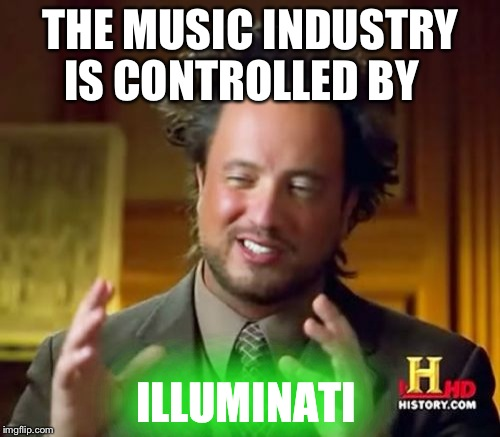 Ancient Aliens Meme | THE MUSIC INDUSTRY IS CONTROLLED BY ILLUMINATI | image tagged in memes,ancient aliens | made w/ Imgflip meme maker