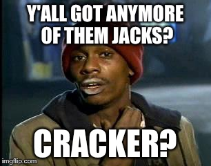 Y'all Got Any More Of That Meme | Y'ALL GOT ANYMORE OF THEM JACKS? CRACKER? | image tagged in memes,yall got any more of | made w/ Imgflip meme maker