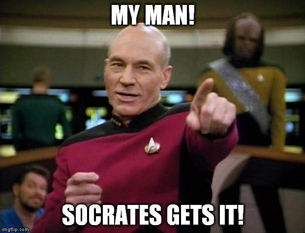 MY MAN! SOCRATES GETS IT! | image tagged in picard you da man | made w/ Imgflip meme maker