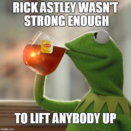 But Thats None Of My Business Meme | RICK ASTLEY WASN'T STRONG ENOUGH TO LIFT ANYBODY UP | image tagged in memes,but thats none of my business,kermit the frog | made w/ Imgflip meme maker