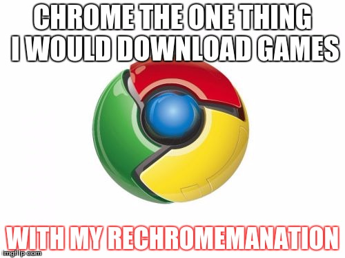 Google Chrome | CHROME THE ONE THING I WOULD DOWNLOAD GAMES WITH MY RECHROMEMANATION | image tagged in memes,google chrome | made w/ Imgflip meme maker