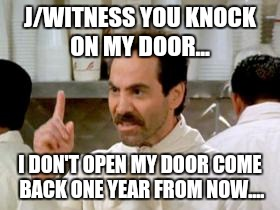 J/WITNESS YOU KNOCK ON MY DOOR... I DON'T OPEN MY DOOR COME BACK ONE YEAR FROM NOW.... | made w/ Imgflip meme maker