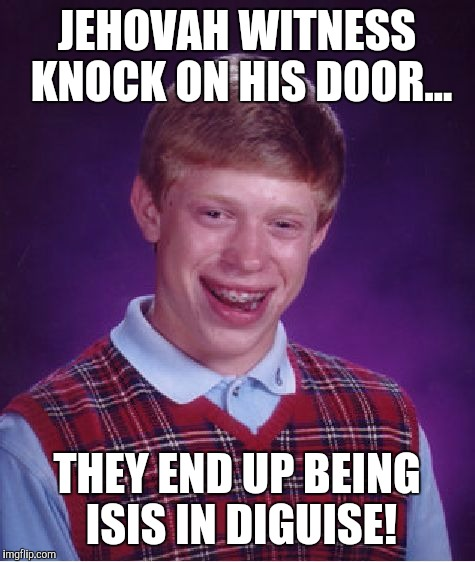 Bad Luck Brian Meme | JEHOVAH WITNESS KNOCK ON HIS DOOR... THEY END UP BEING ISIS IN DIGUISE! | image tagged in memes,bad luck brian | made w/ Imgflip meme maker