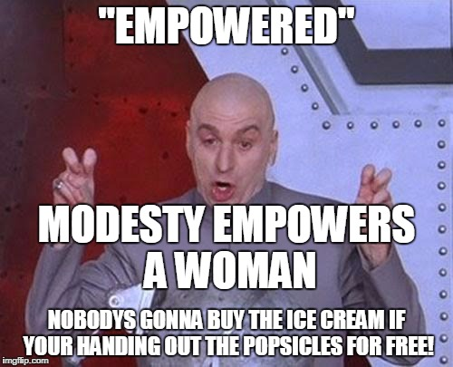 "Dr Evil Laser Meme | ""EMPOWERED"" NOBODYS GONNA BUY THE ICE CREAM IF YOUR HANDING OUT THE POPSICLES FOR FREE! MODESTY EMPOWERS A WOMAN 