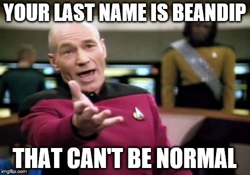 Picard Wtf Meme | YOUR LAST NAME IS BEANDIP THAT CAN'T BE NORMAL | image tagged in memes,picard wtf | made w/ Imgflip meme maker
