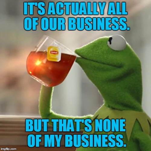 But Thats None Of My Business Meme | IT'S ACTUALLY ALL OF OUR BUSINESS. BUT THAT'S NONE OF MY BUSINESS. | image tagged in memes,but thats none of my business,kermit the frog | made w/ Imgflip meme maker