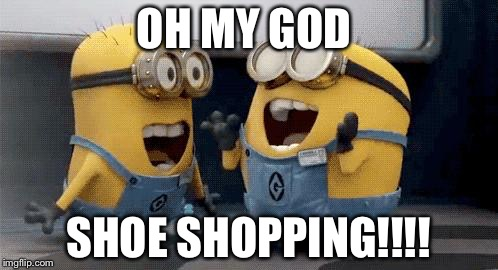Excited Minions | OH MY GOD SHOE SHOPPING!!!! | image tagged in memes,excited minions | made w/ Imgflip meme maker