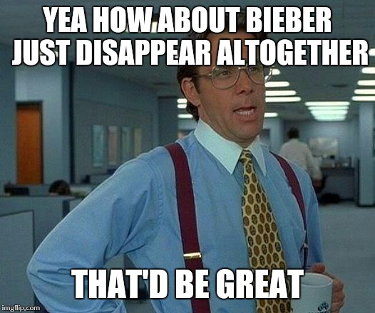 That Would Be Great Meme | YEA HOW ABOUT BIEBER JUST DISAPPEAR ALTOGETHER THAT'D BE GREAT | image tagged in memes,that would be great | made w/ Imgflip meme maker