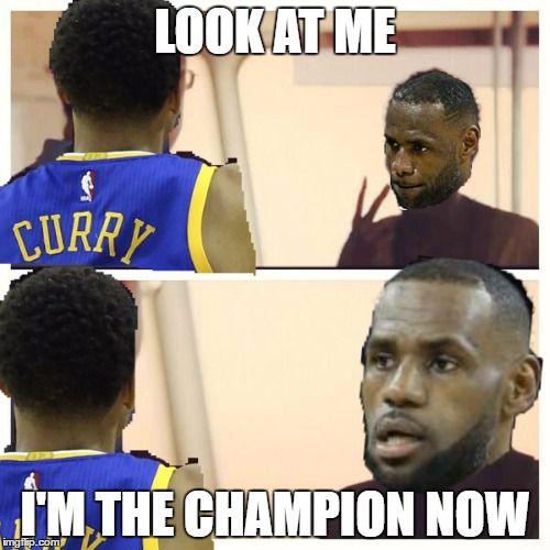 LOOK AT ME I'M THE CHAMPION NOW | image tagged in cavs,golden state warriors,captain phillips - i'm the captain now | made w/ Imgflip meme maker