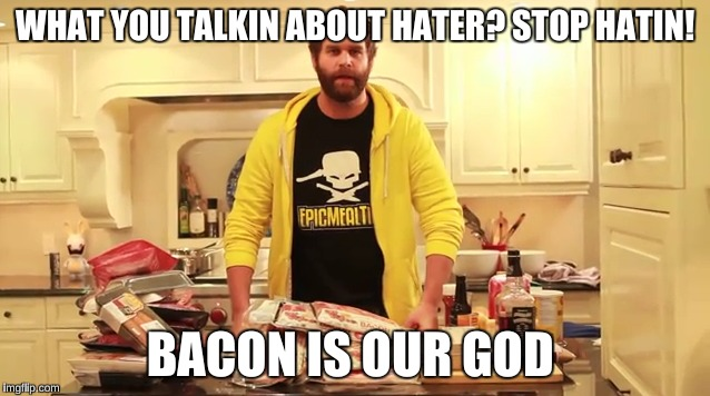 WHAT YOU TALKIN ABOUT HATER? STOP HATIN! BACON IS OUR GOD | made w/ Imgflip meme maker