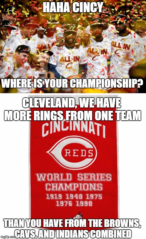 we know the ohio war is going to begin now..keep in mind the only championships being accounted for are what you see on a banner | HAHA CINCY WHERE IS YOUR CHAMPIONSHIP? CLEVELAND, WE HAVE MORE RINGS FROM ONE TEAM THAN YOU HAVE FROM THE BROWNS, CAVS, AND INDIANS COMBINED | image tagged in cleveland,cincinnati,cavs,cavaliers,browns,championship | made w/ Imgflip meme maker