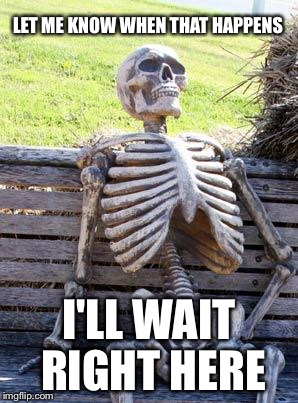 Waiting Skeleton Meme | LET ME KNOW WHEN THAT HAPPENS I'LL WAIT RIGHT HERE | image tagged in memes,waiting skeleton | made w/ Imgflip meme maker