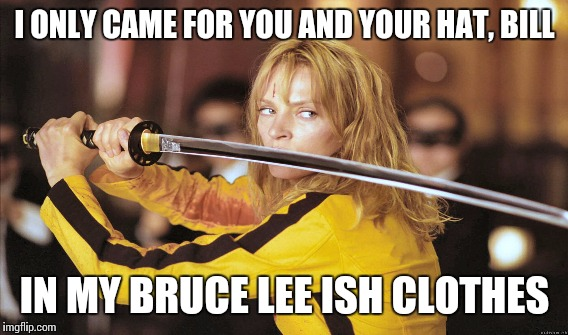 I ONLY CAME FOR YOU AND YOUR HAT, BILL IN MY BRUCE LEE ISH CLOTHES | made w/ Imgflip meme maker